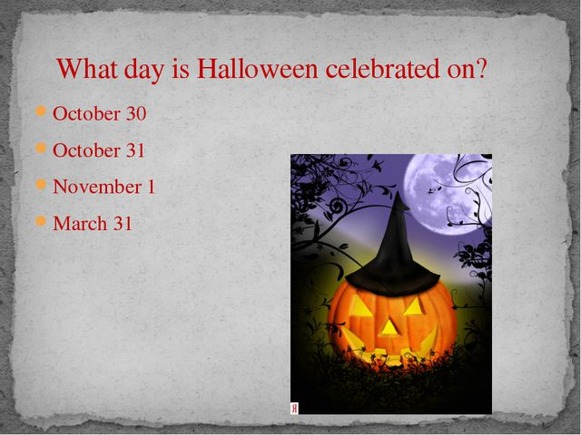 What day is Halloween celebrated on? October 30 October 31 November 1 March...