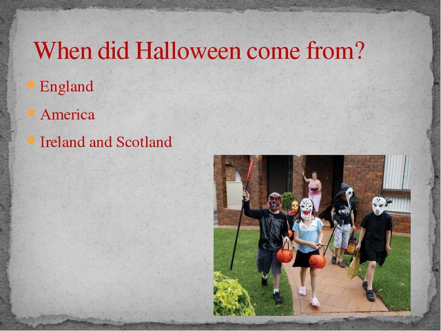 When did Halloween come from? England America Ireland and Scotland America