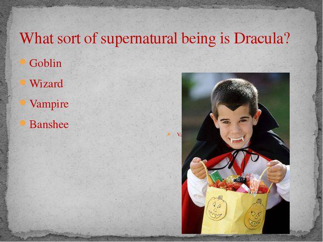 What sort of supernatural being is Dracula? Goblin Wizard Vampire Banshee Vam...