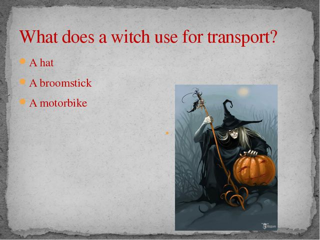 What does a witch use for transport? A hat A broomstick A motorbike A broomst...