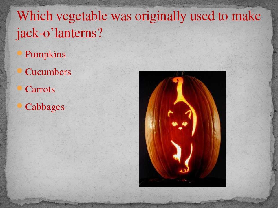 Which vegetable was originally used to make jack-o'lanterns? Pumpkins Cucumbe...