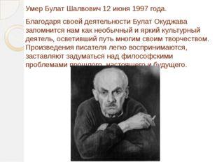 Умер Булат Шалвович 12 июня 1997 года. Благодаря своей деятельности Булат Оку