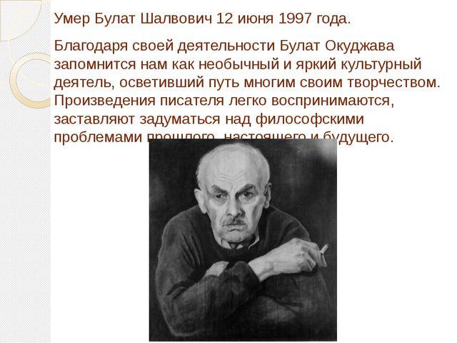 Умер Булат Шалвович 12 июня 1997 года. Благодаря своей деятельности Булат Оку...