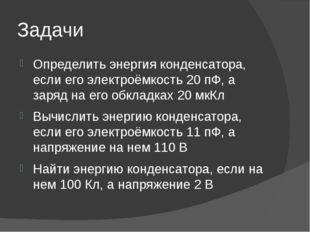 Задачи Определить энергия конденсатора, если его электроёмкость 20 пФ, а заря