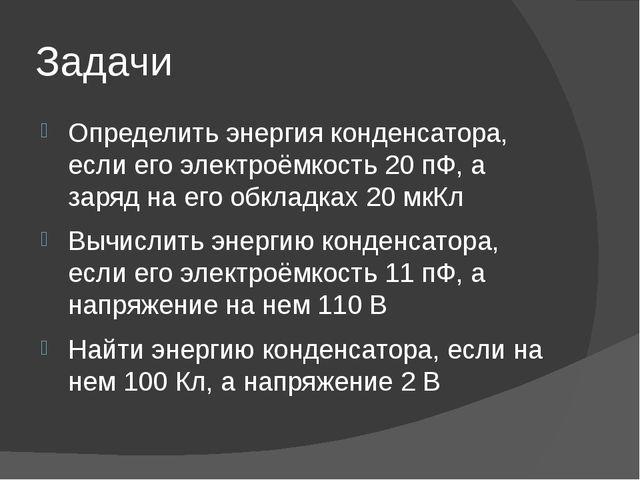 Задачи Определить энергия конденсатора, если его электроёмкость 20 пФ, а заря...