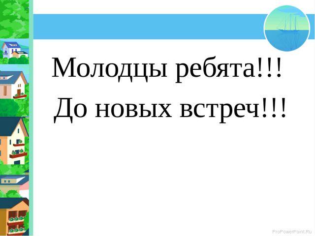 Молодцы ребята!!! До новых встреч!!! ProPowerPoint.Ru