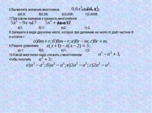 6.Вычислите значение многочлена если х = 0,2: а)0,8; б)0,08; в)0,008; г)0,000