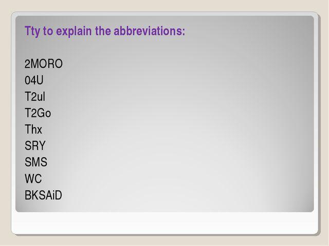 Tty to explain the abbreviations: 2MORO 04U T2ul T2Go Thx SRY SMS WC BKSAiD