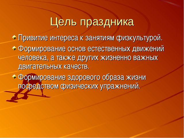 Цель праздника Привитие интереса к занятиям физкультурой. Формирование основ...
