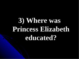 3) Where was Princess Elizabeth educated?