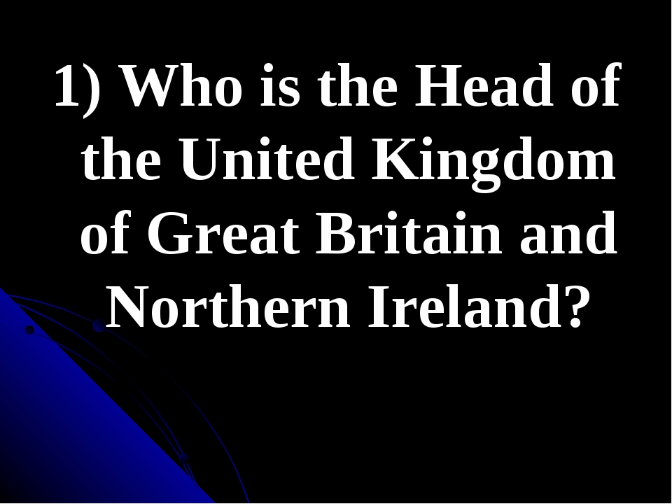 1) Who is the Head of the United Kingdom of Great Britain and Northern Ireland?