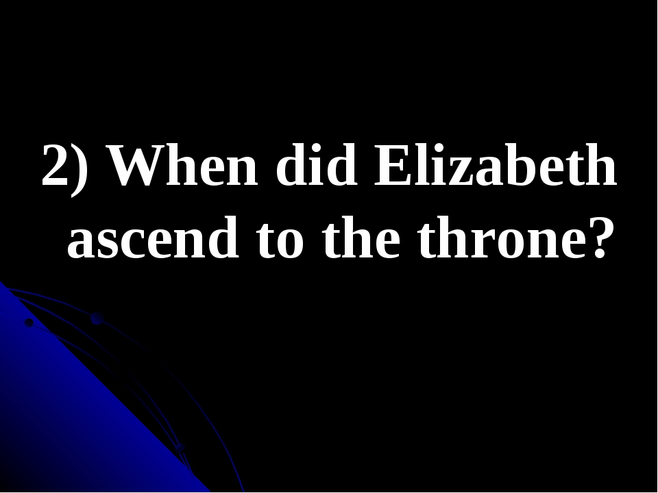 2) When did Elizabeth ascend to the throne?
