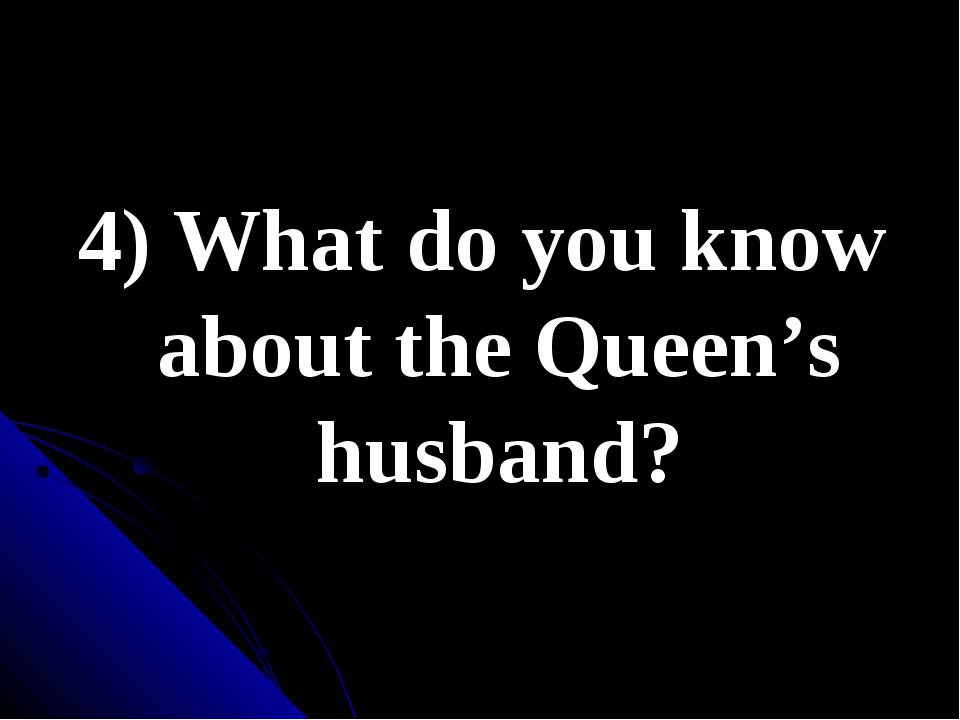 4) What do you know about the Queen's husband?