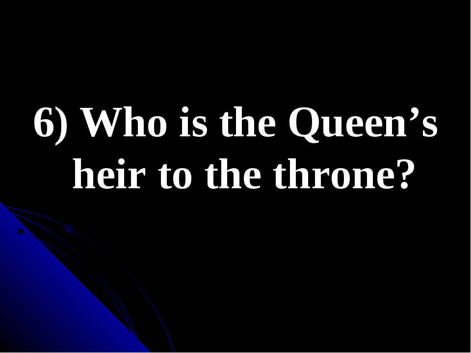 6) Who is the Queen's heir to the throne?