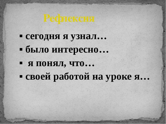 ▪ сегодня я узнал… ▪ было интересно… ▪ я понял, что… ▪ своей работой на урок...