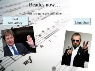Beatles now… …just two guys are still alive… Paul McCartney Ringo Starr