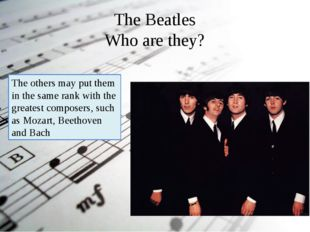 The Beatles Who are they? The others may put them in the same rank with the g