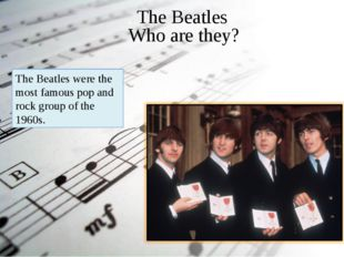 . The Beatles Who are they? The Beatles were the most famous pop and rock gro