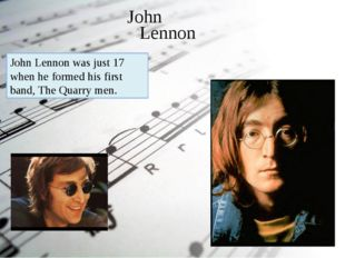 John Lennon John Lennon was just 17 when he formed his first band, The Quarry