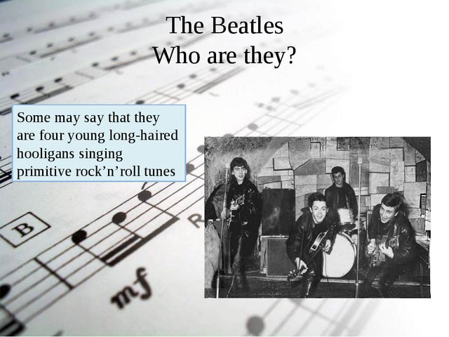 The Beatles Who are they? Some may say that they are four young long-haired h...