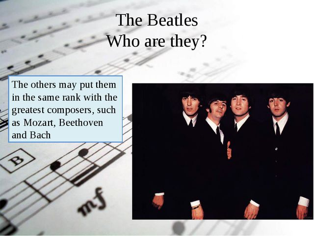The Beatles Who are they? The others may put them in the same rank with the g...
