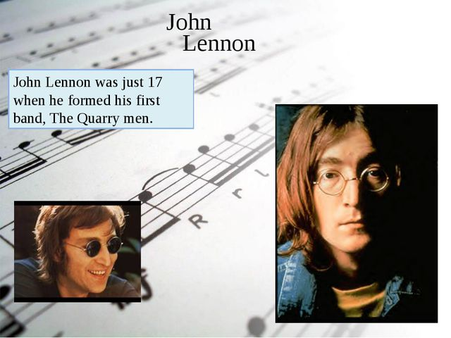 John Lennon John Lennon was just 17 when he formed his first band, The Quarry...