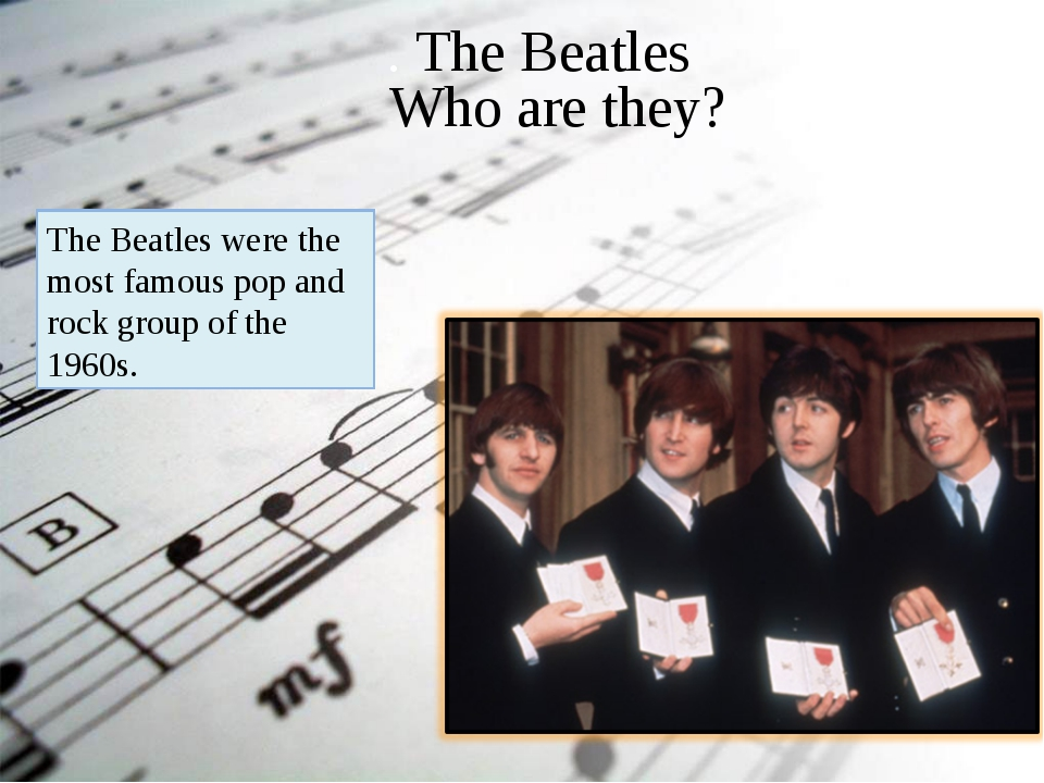 . The Beatles Who are they? The Beatles were the most famous pop and rock gro...