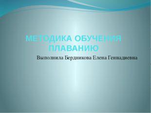 МЕТОДИКА ОБУЧЕНИЯ ПЛАВАНИЮ Выполнила Бердникова Елена Геннадиевна