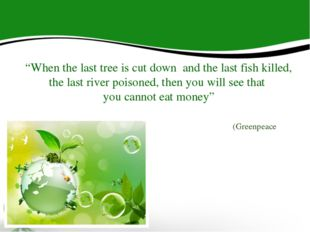"""When the last tree is cut down and the last fish killed, the last river pois"