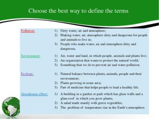 Choose the best way to define the terms Pollution: Dirty water, air and atmos