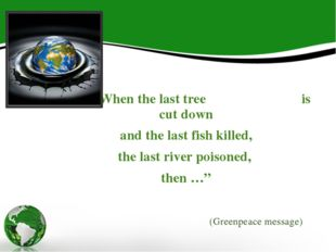 """When the last tree is cut down and the last fish killed, the last river poi"