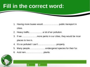 Fill in the correct word: Having more buses would …………………public transport in