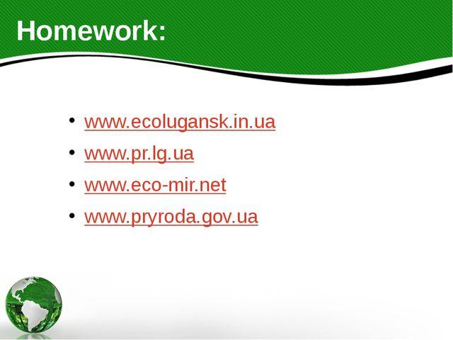 Homework: www.ecolugansk.in.ua www.pr.lg.ua www.eco-mir.net www.pryroda.gov.ua