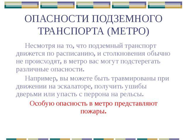 ОПАСНОСТИ ПОДЗЕМНОГО ТРАНСПОРТА (МЕТРО) Несмотря на то, что подземный транспо...
