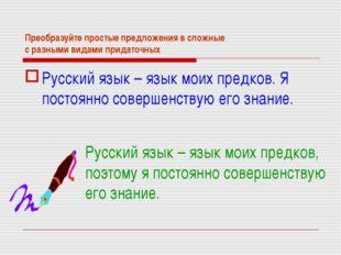 Преобразуйте простые предложения в сложные с разными видами придаточных Русск