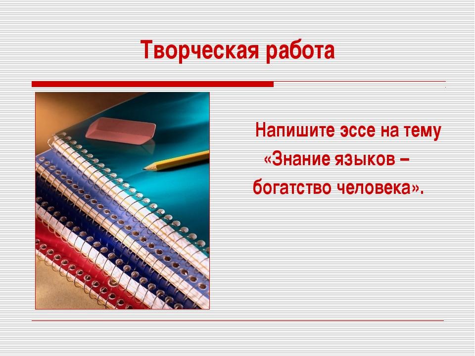 Творческая работа Напишите эссе на тему «Знание языков – богатство человека».