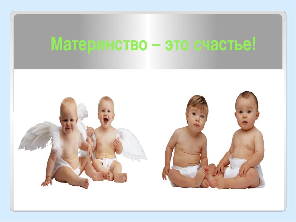 Материнство – это счастье!