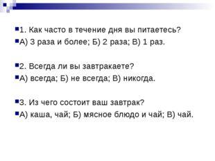 1. Как часто в течение дня вы питаетесь? А) 3 раза и более; Б) 2 раза; В) 1 р