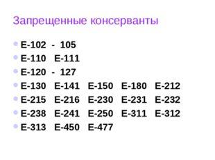 Запрещенные консерванты Е-102 - 105 Е-110 Е-111 Е-120 - 127 Е-130 Е-141 Е-150