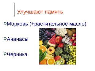 Улучшают память Морковь (+растительное масло) Ананасы Черника