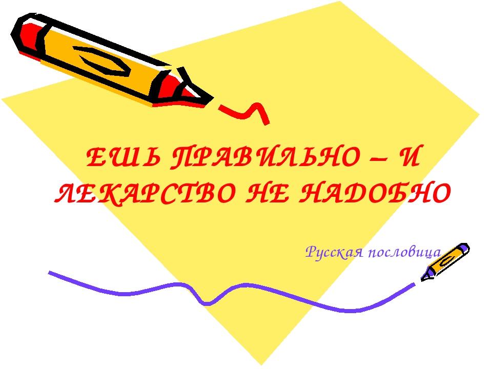 ЕШЬ ПРАВИЛЬНО – И ЛЕКАРСТВО НЕ НАДОБНО Русская пословица