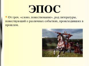 От греч. «слово, повествование», род литературы, повествующий о различных соб