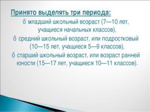 Принято выделять три периода: ♦ младший школьный возраст (7—10 лет, учащиеся