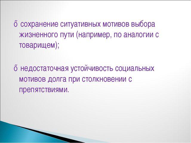 ♦ сохранение ситуативных мотивов выбора жизненного пути (например, по аналог...