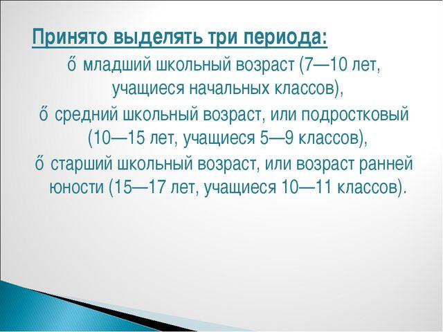 Принято выделять три периода: ♦ младший школьный возраст (7—10 лет, учащиеся...
