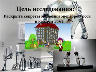 Цель исследования: Раскрыть секреты экономии энергоресурсов в каждом доме