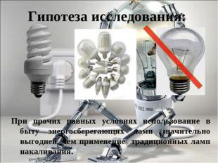 Гипотеза исследования: При прочих равных условиях использование в быту энерго