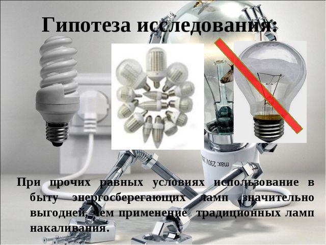 Гипотеза исследования: При прочих равных условиях использование в быту энерго...