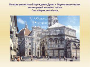 Великие архитекторы Возрождения Дуомо и Брунеллески создали неповторимый анса