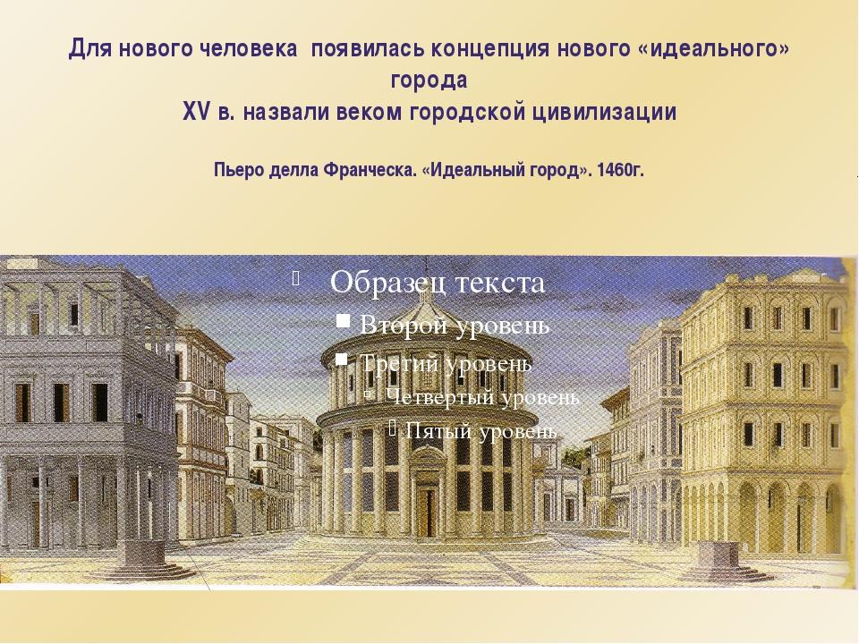 Для нового человека появилась концепция нового «идеального» города XV в. назв...